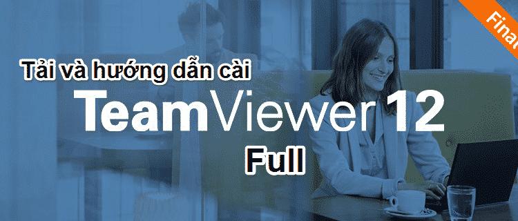 Tải TeamViewer 12 Full nhanh, mạnh & thông minh hơn